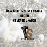 Raw cotton now taxable under reverse charge
