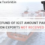 REFUND OF IGST AMOUNT PAID ON EXPORTS NOT RECEIVED